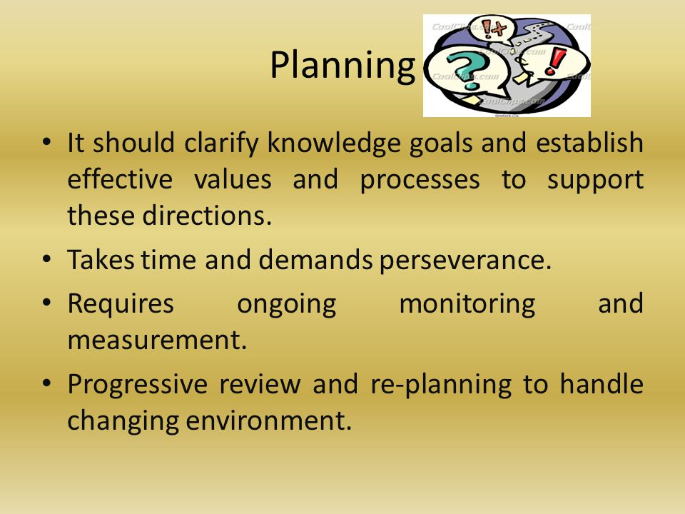Planning It should clarify knowledge goals and establish effective values and processes to support these directions.
