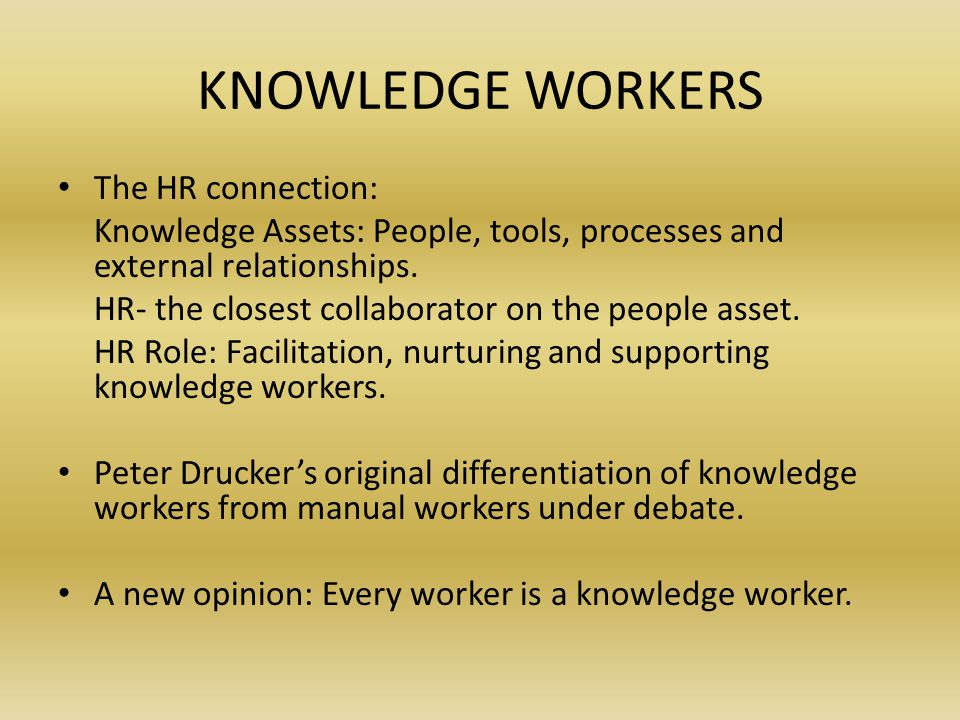KNOWLEDGE WORKERS The HR connection: Knowledge Assets: People, tools, processes and external relationships.