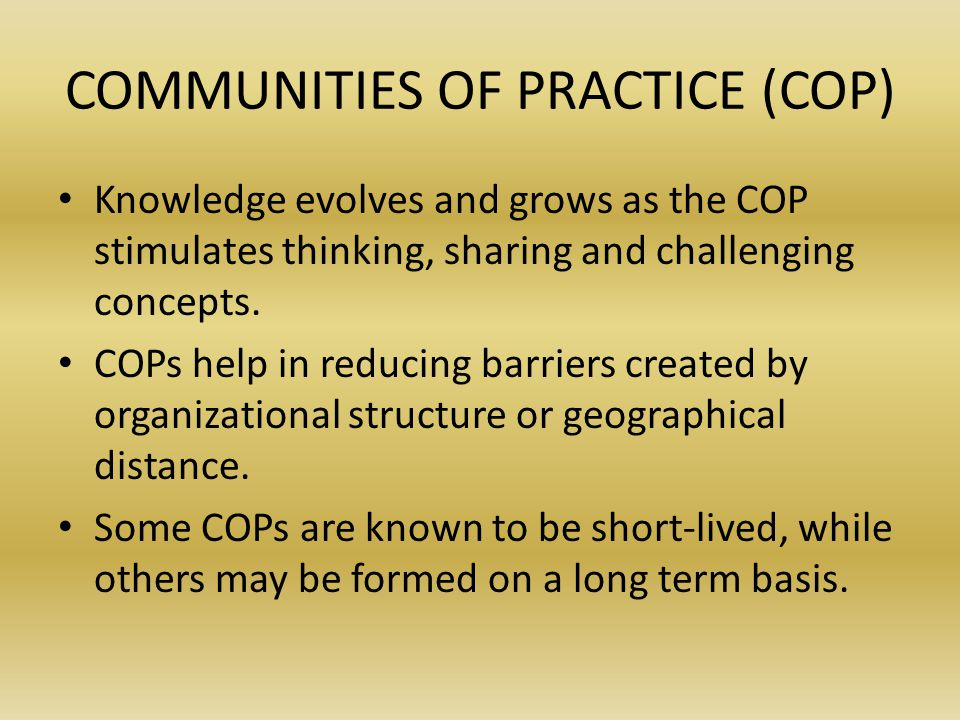 COMMUNITIES OF PRACTICE (COP) Knowledge evolves and grows as the COP stimulates thinking, sharing and challenging concepts.