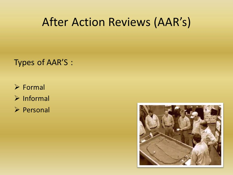 After Action Reviews (AARs) Types of AARS : Formal Informal Personal