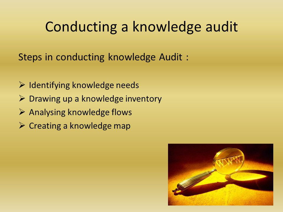Conducting a knowledge audit Steps in conducting knowledge Audit : Identifying knowledge needs Drawing up a knowledge inventory Analysing knowledge flows Creating a knowledge map
