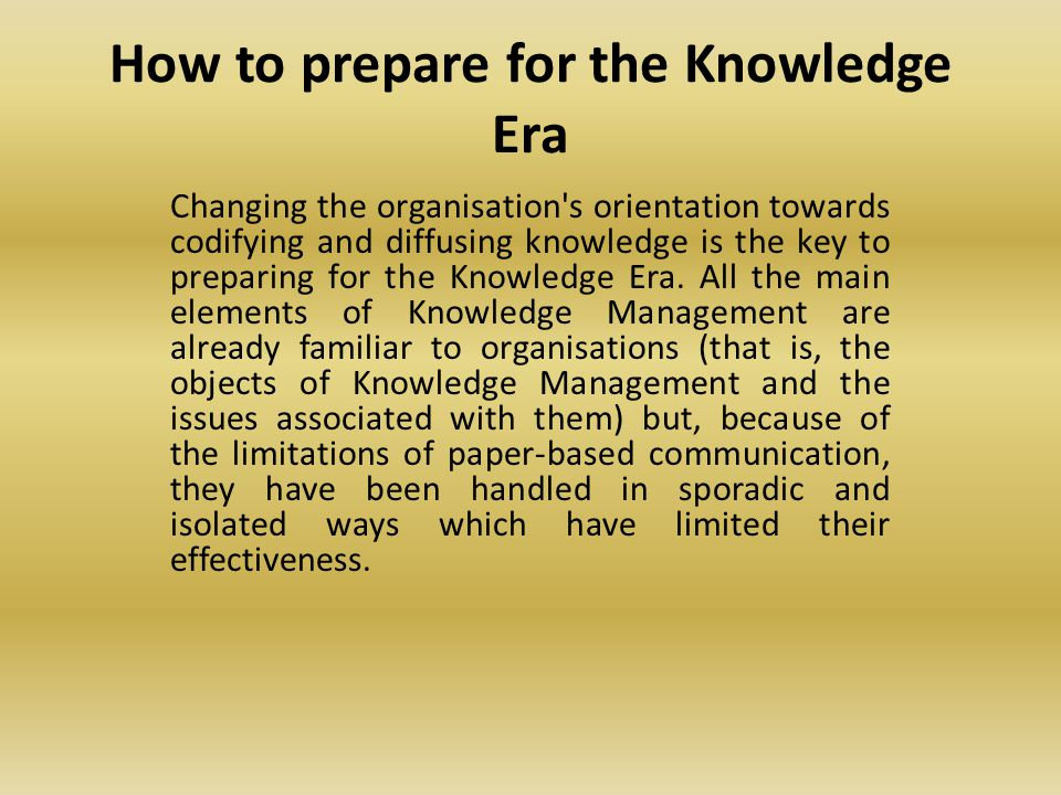 How to prepare for the Knowledge Era Changing the organisation s orientation towards codifying and diffusing knowledge is the key to preparing for the Knowledge Era.