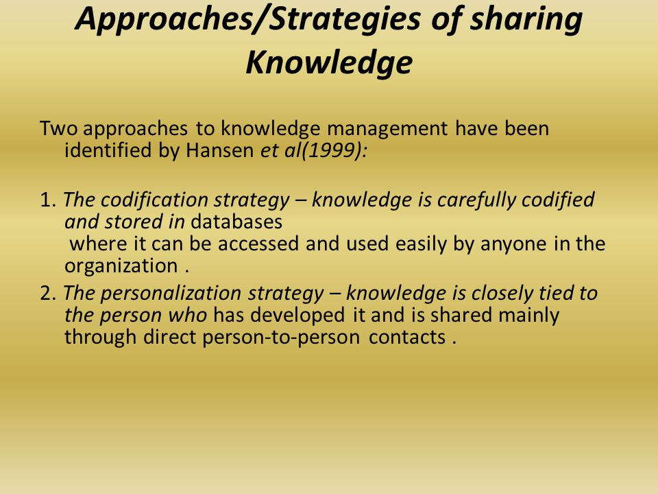 Approaches/Strategies of sharing Knowledge Two approaches to knowledge management have been identified by Hansen et al(1999): 1.