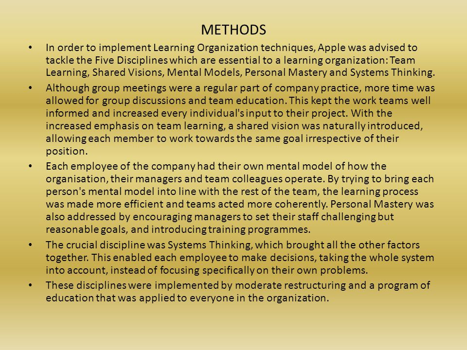 METHODS In order to implement Learning Organization techniques, Apple was advised to tackle the Five Disciplines which are essential to a learning organization: Team Learning, Shared Visions, Mental Models, Personal Mastery and Systems Thinking.
