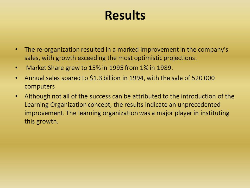 Results The re-organization resulted in a marked improvement in the company s sales, with growth exceeding the most optimistic projections: Market Share grew to 15% in 1995 from 1% in 1989.