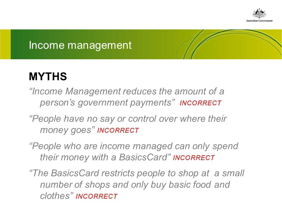 Income management MYTHS Income Management reduces the amount of a persons government payments INCORRECT People have no say or control over where their money goes INCORRECT People who are income managed can only spend their money with a BasicsCard INCORRECT The BasicsCard restricts people to shop at a small number of shops and only buy basic food and clothes INCORRECT