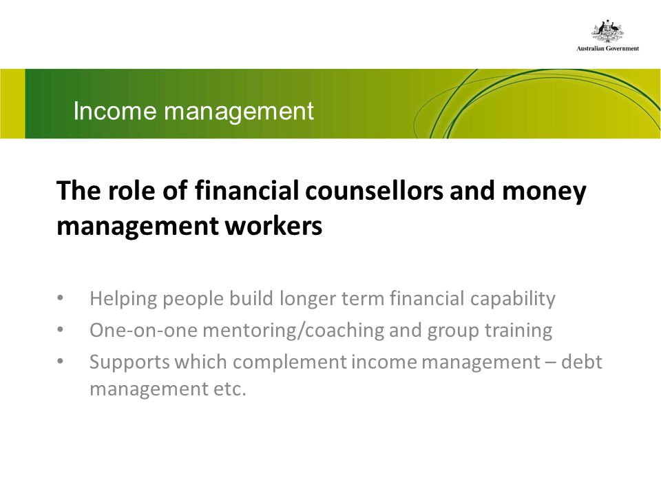 Income management The role of financial counsellors and money management workers Helping people build longer term financial capability One-on-one mentoring/coaching and group training Supports which complement income management – debt management etc.