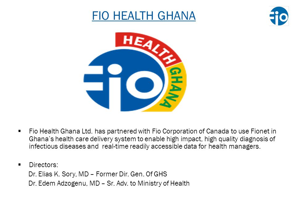 FIO HEALTH GHANA Fio Health Ghana Ltd. has partnered with Fio Corporation of Canada to use Fionet in Ghanas health care delivery system to enable high