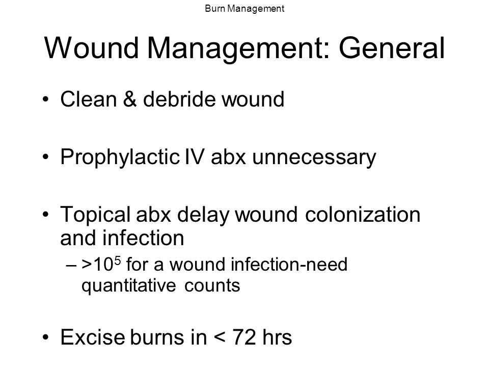 Burn Management Wound Management: General Clean & debride wound Prophylactic IV abx unnecessary Topical abx delay wound colonization and infection –>1