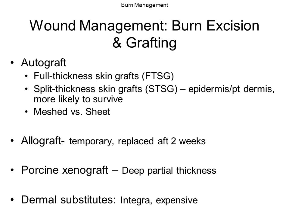 Burn Management Wound Management: Burn Excision & Grafting Autograft Full-thickness skin grafts (FTSG) Split-thickness skin grafts (STSG) – epidermis/