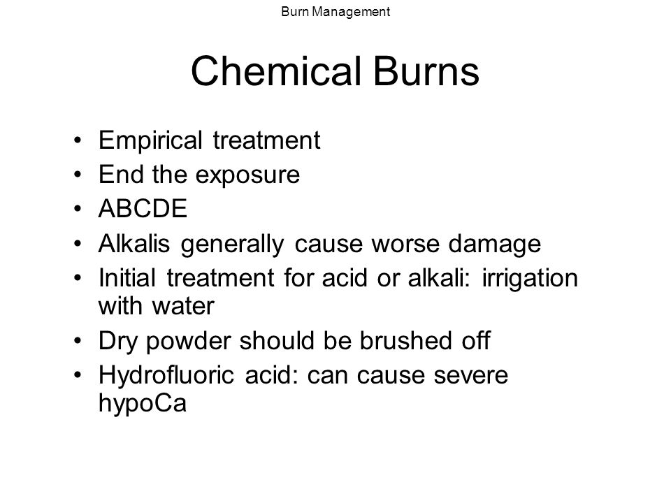 Burn Management Chemical Burns Empirical treatment End the exposure ABCDE Alkalis generally cause worse damage Initial treatment for acid or alkali: i