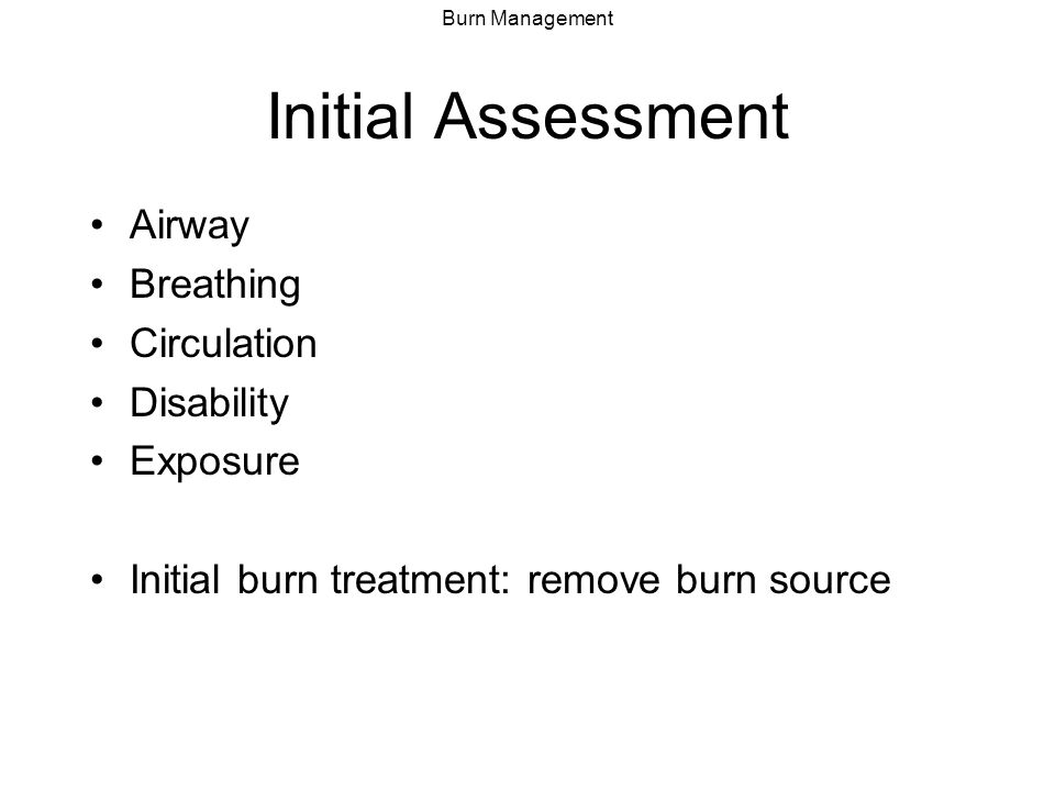 Burn Management Assessment: Airway Airway at risk secondary to: –Direct injury/trauma –Fluid resuscitation –Edema from inflammatory response Clues to airway injury: history (closed spaces), facial burn, carbonaceous sputum, hoarseness, stridor, wheezing Intubate based on respiratory and mental status