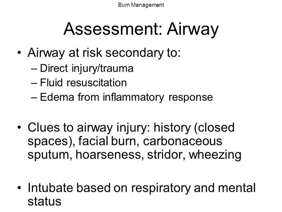 Burn Management Inhalation Injury Carbon monoxide poisoning – tx 100% O 2 Upper airway thermal injury Lower airway burn injury Evaluate with bronchoscopy if uncertain