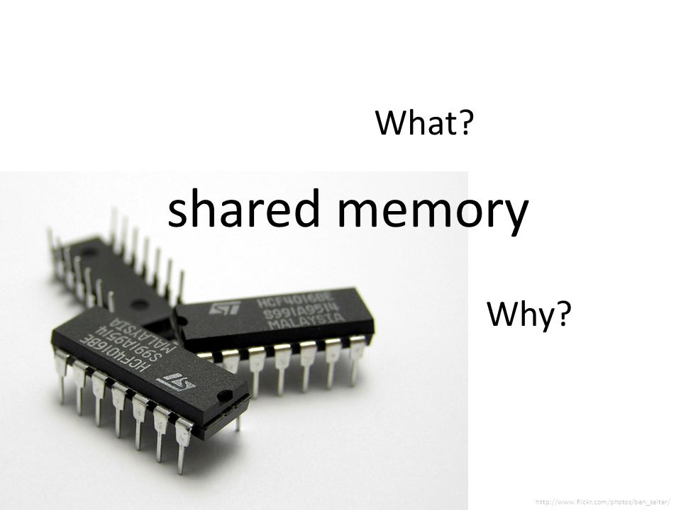 shared memory What Why http://www.flickr.com/photos/ben_salter/