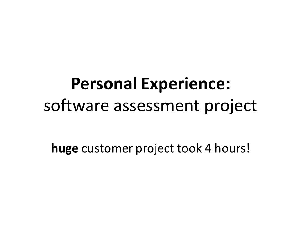 Personal Experience: software assessment project huge customer project took 4 hours!