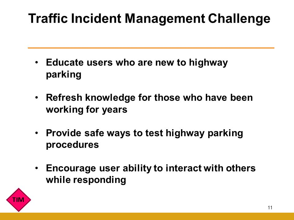 Traffic Incident Management Challenge Educate users who are new to highway parking Refresh knowledge for those who have been working for years Provide safe ways to test highway parking procedures Encourage user ability to interact with others while responding 11