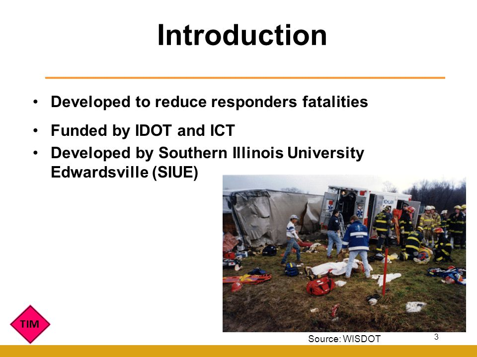 Developed to reduce responders fatalities Funded by IDOT and ICT Developed by Southern Illinois University Edwardsville (SIUE) Introduction Source: WISDOT 3