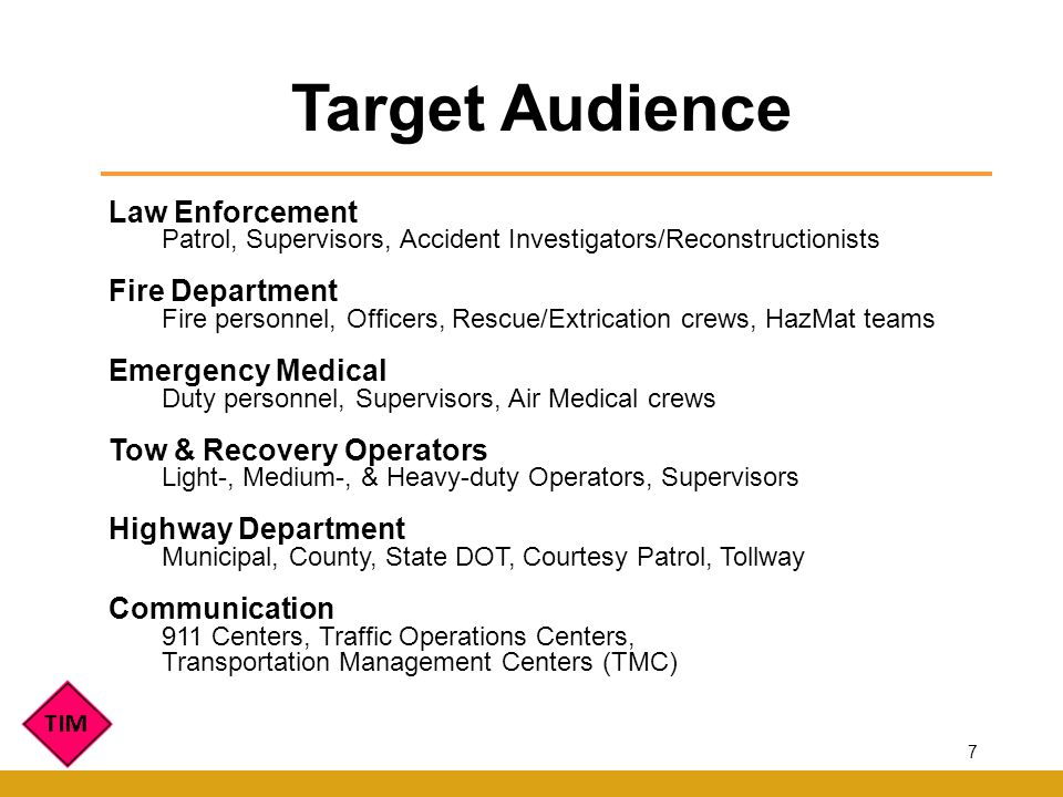 Target Audience Law Enforcement Patrol, Supervisors, Accident Investigators/Reconstructionists Fire Department Fire personnel, Officers, Rescue/Extrication crews, HazMat teams Emergency Medical Duty personnel, Supervisors, Air Medical crews Tow & Recovery Operators Light-, Medium-, & Heavy-duty Operators, Supervisors Highway Department Municipal, County, State DOT, Courtesy Patrol, Tollway Communication 911 Centers, Traffic Operations Centers, Transportation Management Centers (TMC) 7