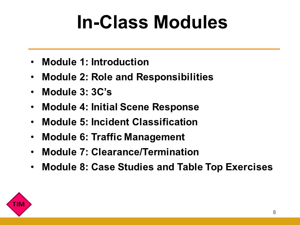 Module 1: Introduction Module 2: Role and Responsibilities Module 3: 3Cs Module 4: Initial Scene Response Module 5: Incident Classification Module 6: Traffic Management Module 7: Clearance/Termination Module 8: Case Studies and Table Top Exercises In-Class Modules 8