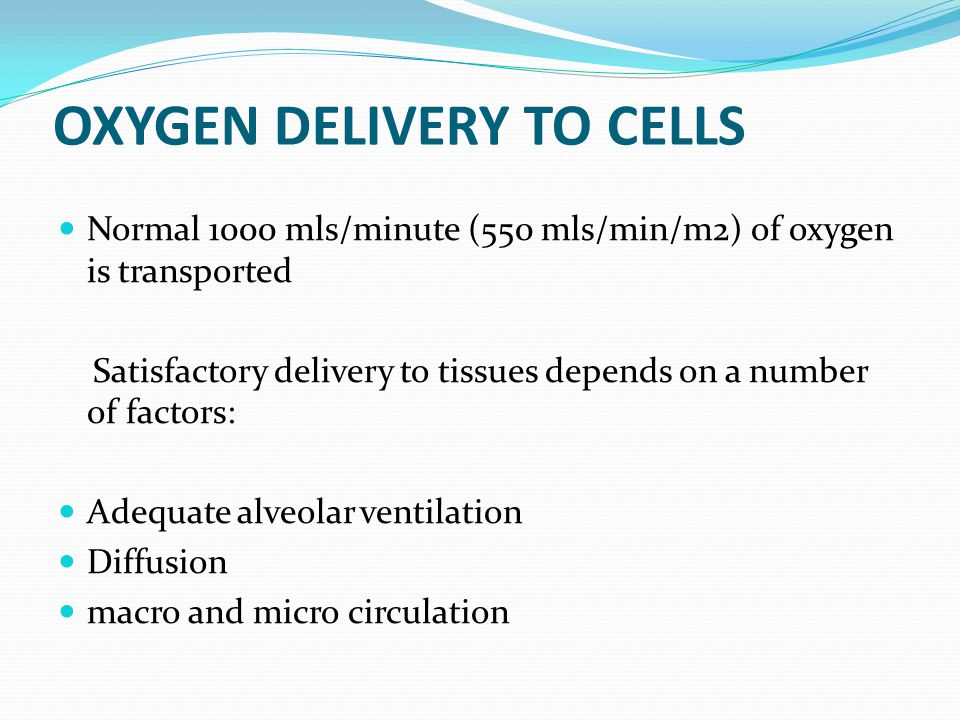 OXYGEN DELIVERY TO CELLS Normal 1000 mls/minute (550 mls/min/m2) of oxygen is transported Satisfactory delivery to tissues depends on a number of fact