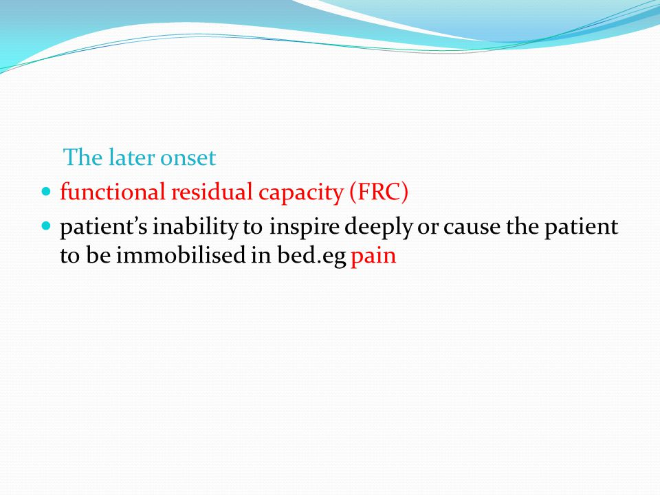 The later onset functional residual capacity (FRC) patients inability to inspire deeply or cause the patient to be immobilised in bed.eg pain