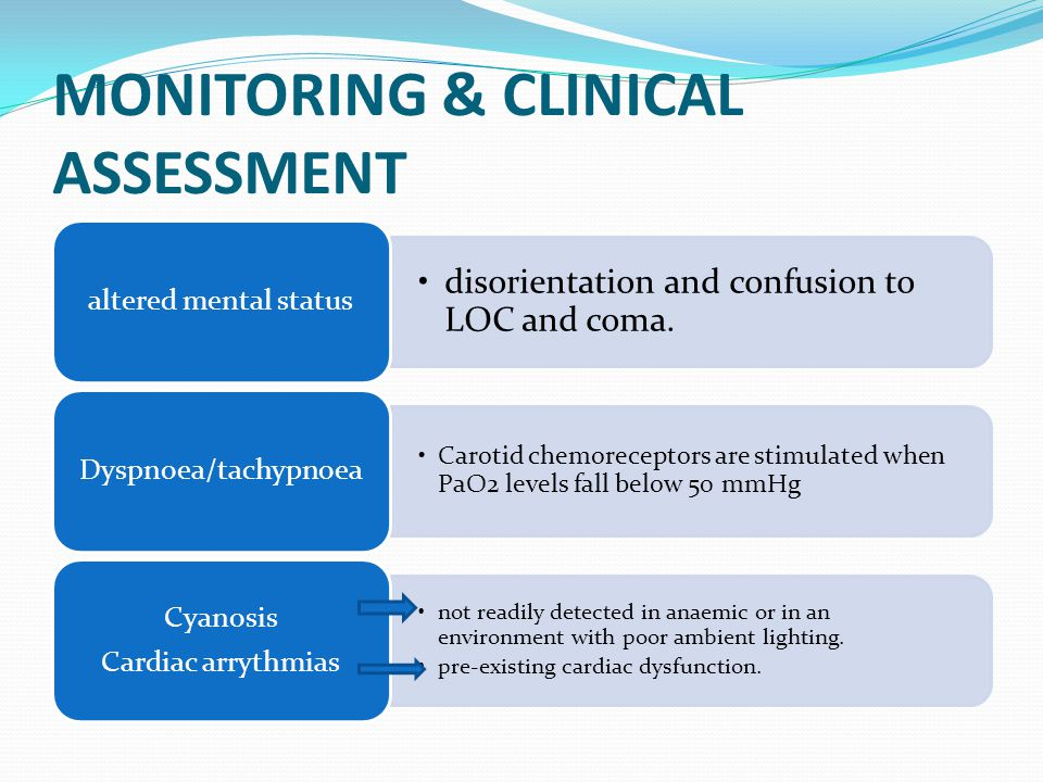 MONITORING & CLINICAL ASSESSMENT disorientation and confusion to LOC and coma. altered mental status Carotid chemoreceptors are stimulated when PaO2 l