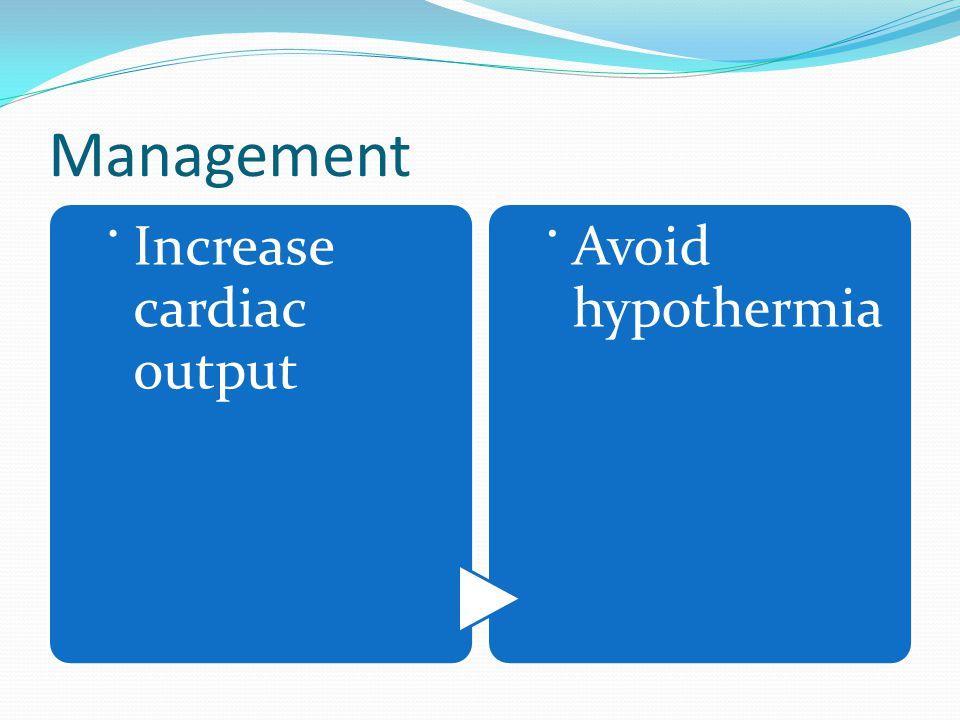 Management. Increase cardiac output. Avoid hypothermia
