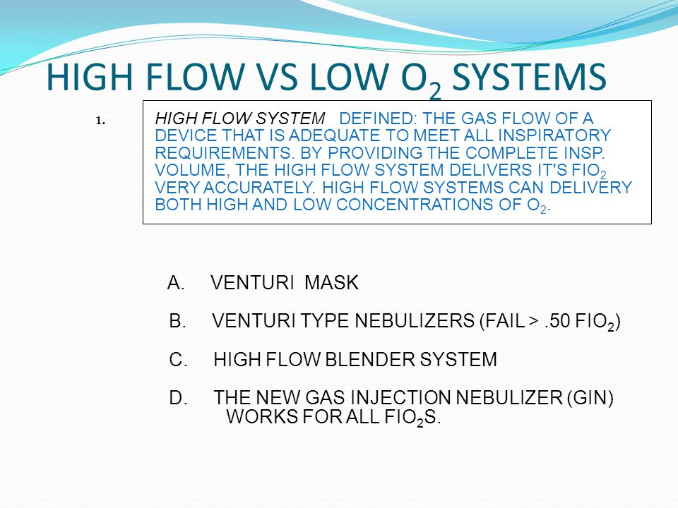 HIGH FLOW VS LOW O 2 SYSTEMS A.VENTURI MASK B. VENTURI TYPE NEBULIZERS (FAIL >.50 FIO 2 ) C.