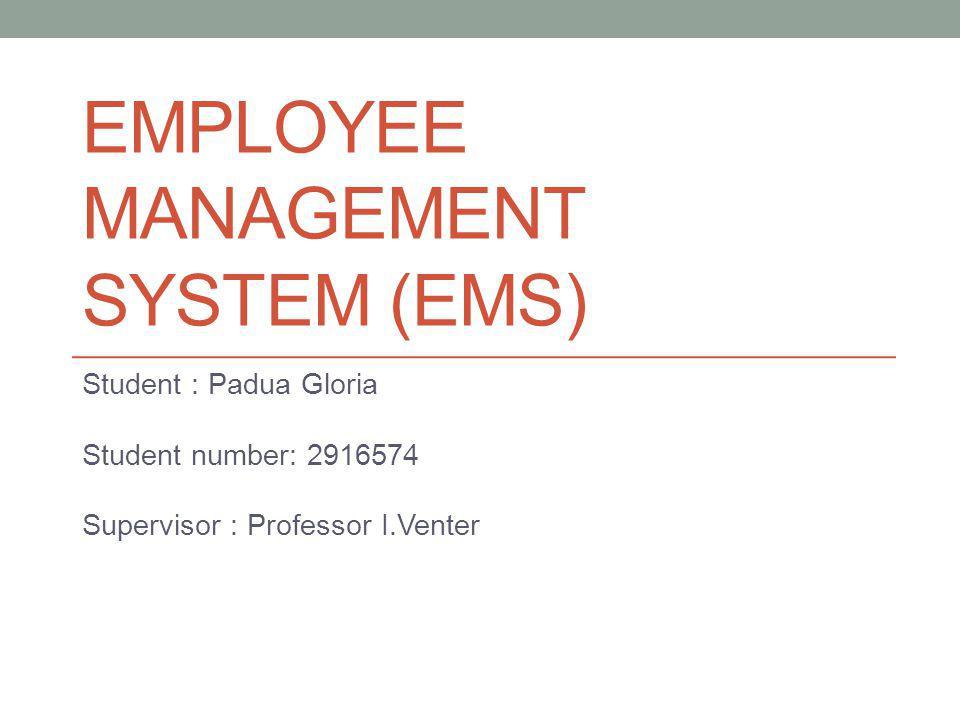 EMPLOYEE MANAGEMENT SYSTEM (EMS) Student : Padua Gloria Student number: 2916574 Supervisor : Professor I.Venter