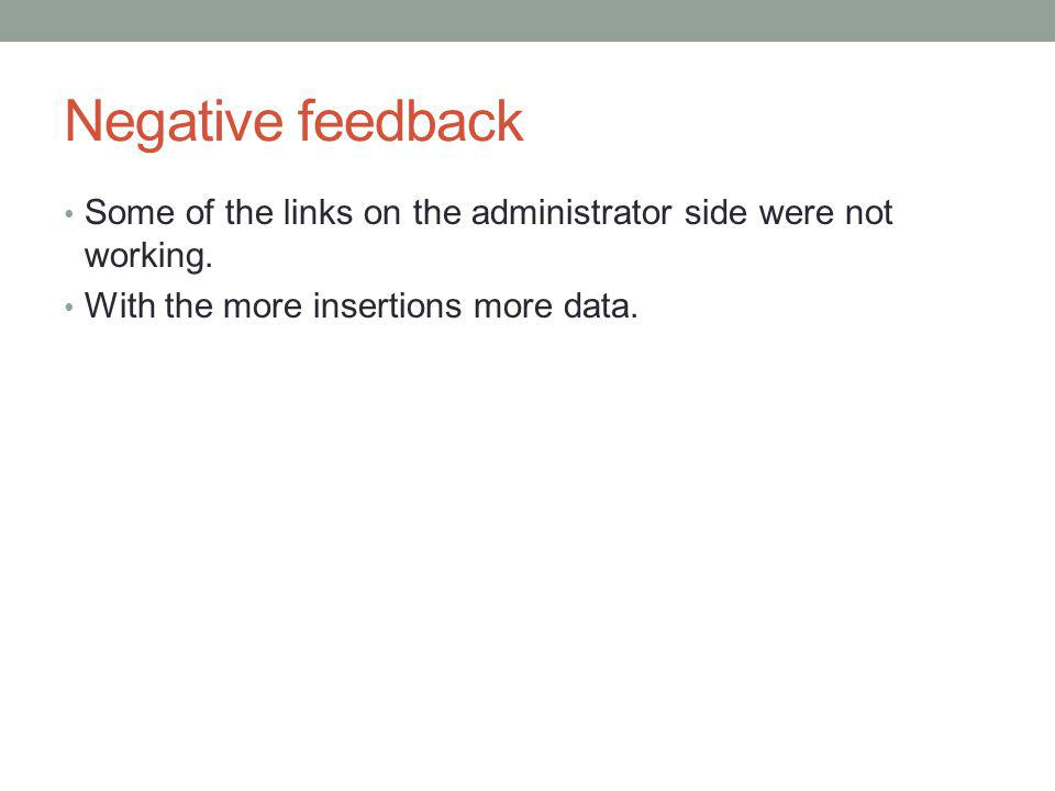 Negative feedback Some of the links on the administrator side were not working. With the more insertions more data.