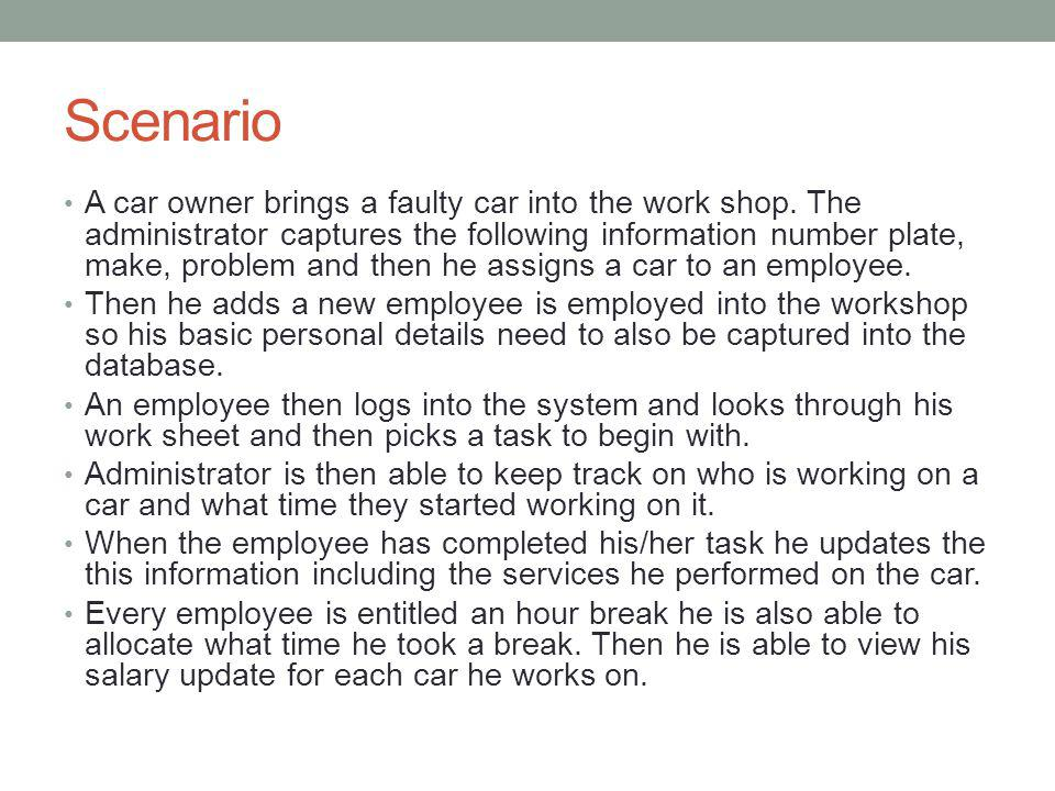 Scenario A car owner brings a faulty car into the work shop. The administrator captures the following information number plate, make, problem and then