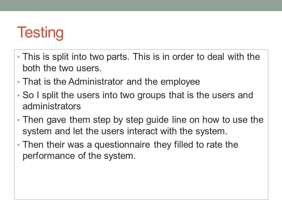 Testing This is split into two parts. This is in order to deal with the both the two users. That is the Administrator and the employee So I split the