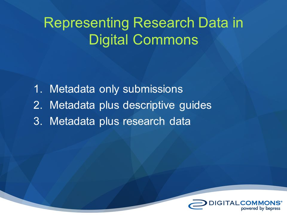 1.Metadata only submissions 2.Metadata plus descriptive guides 3.Metadata plus research data Representing Research Data in Digital Commons