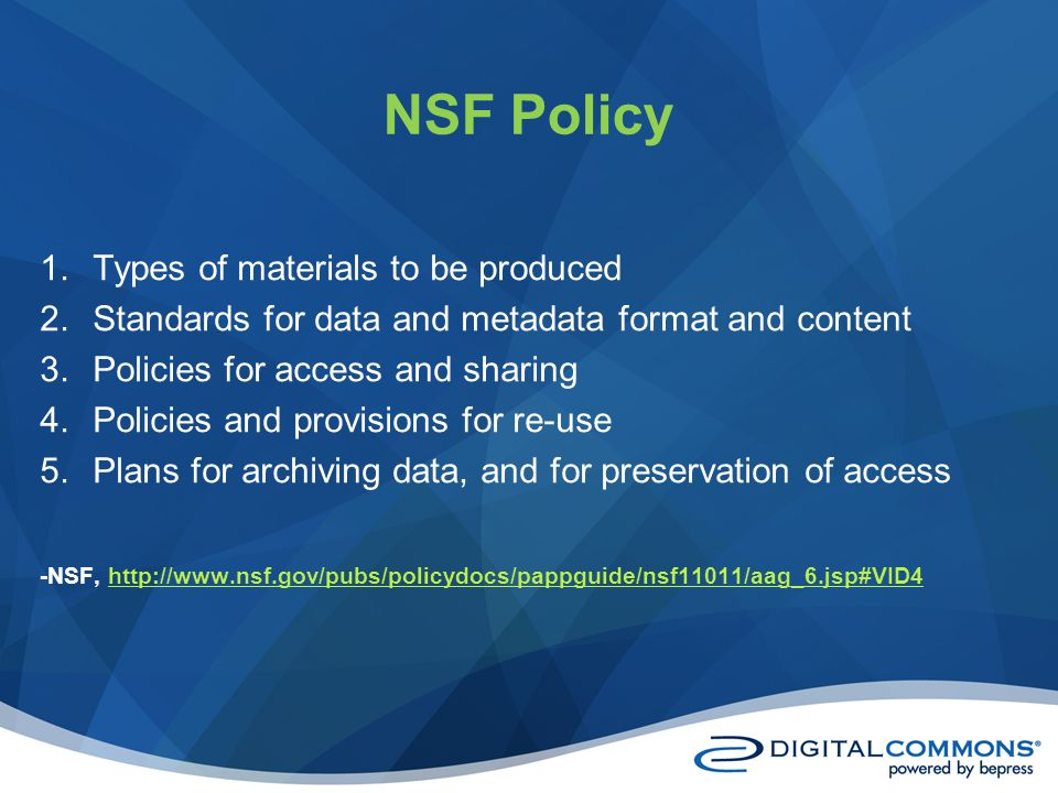NSF Policy 1.Types of materials to be produced 2.Standards for data and metadata format and content 3.Policies for access and sharing 4.Policies and provisions for re-use 5.Plans for archiving data, and for preservation of access -NSF, http://www.nsf.gov/pubs/policydocs/pappguide/nsf11011/aag_6.jsp#VID4http://www.nsf.gov/pubs/policydocs/pappguide/nsf11011/aag_6.jsp#VID4