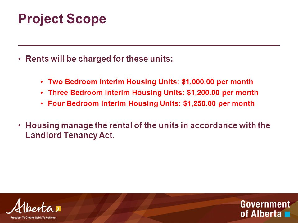 Project Scope Rents will be charged for these units: Two Bedroom Interim Housing Units: $1,000.00 per month Three Bedroom Interim Housing Units: $1,200.00 per month Four Bedroom Interim Housing Units: $1,250.00 per month Housing manage the rental of the units in accordance with the Landlord Tenancy Act.