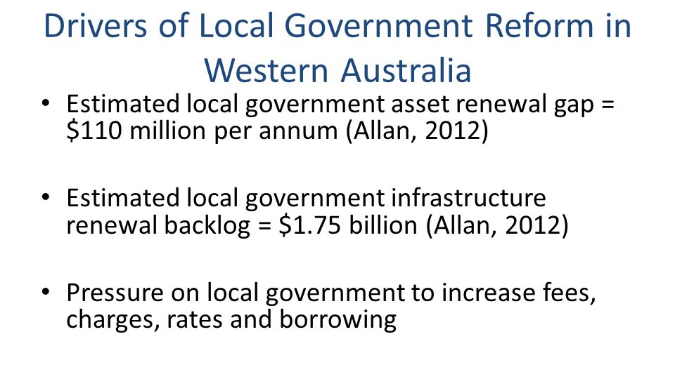 Drivers of Local Government Reform in Western Australia Estimated local government asset renewal gap = $110 million per annum (Allan, 2012) Estimated local government infrastructure renewal backlog = $1.75 billion (Allan, 2012) Pressure on local government to increase fees, charges, rates and borrowing