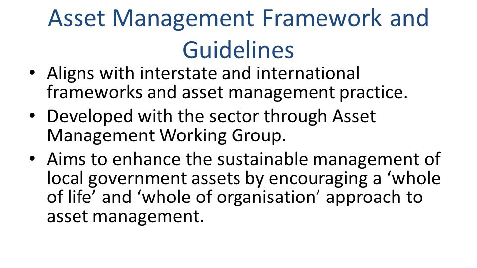Asset Management Framework and Guidelines Aligns with interstate and international frameworks and asset management practice.