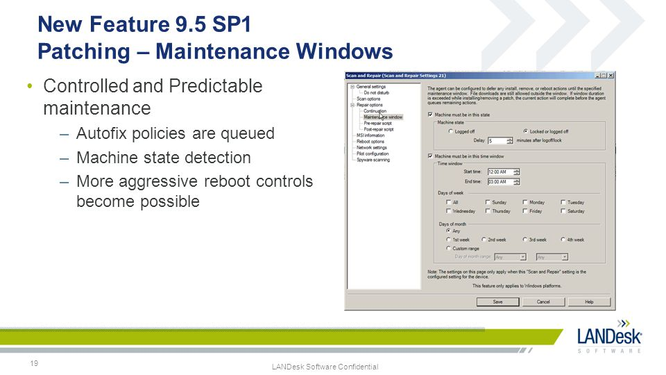LANDesk Software Confidential 19 New Feature 9.5 SP1 Patching – Maintenance Windows Controlled and Predictable maintenance –Autofix policies are queue