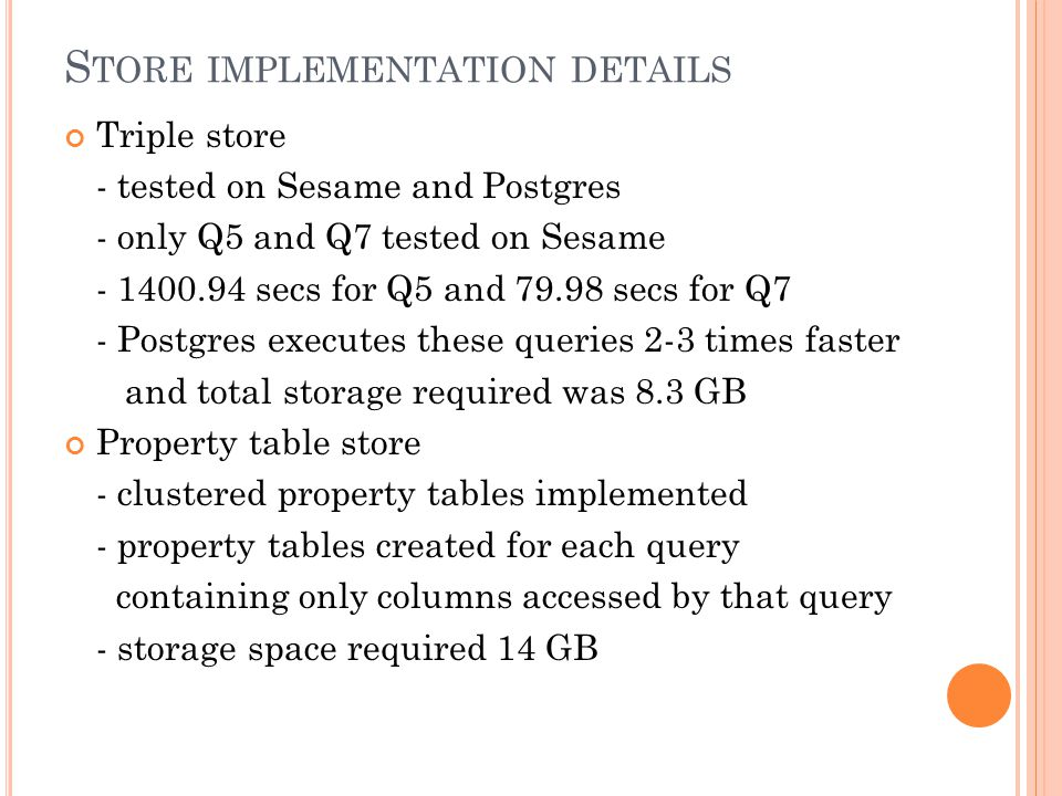 S TORE IMPLEMENTATION DETAILS Triple store - tested on Sesame and Postgres - only Q5 and Q7 tested on Sesame - 1400.94 secs for Q5 and 79.98 secs for Q7 - Postgres executes these queries 2-3 times faster and total storage required was 8.3 GB Property table store - clustered property tables implemented - property tables created for each query containing only columns accessed by that query - storage space required 14 GB