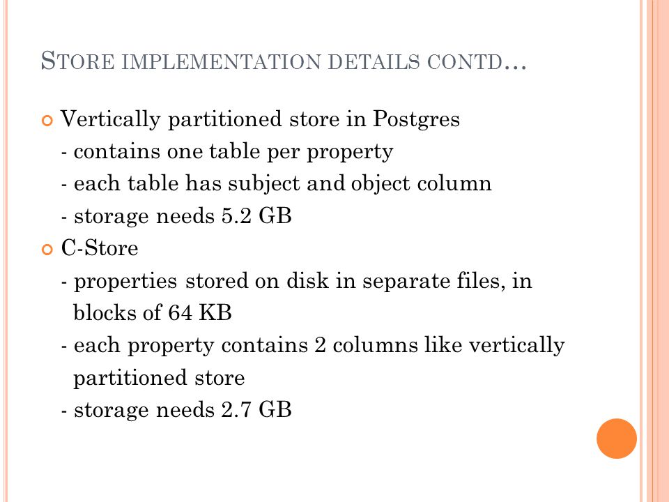 S TORE IMPLEMENTATION DETAILS CONTD … Vertically partitioned store in Postgres - contains one table per property - each table has subject and object column - storage needs 5.2 GB C-Store - properties stored on disk in separate files, in blocks of 64 KB - each property contains 2 columns like vertically partitioned store - storage needs 2.7 GB