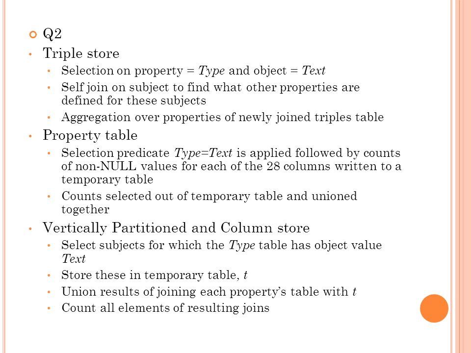 Q2 Triple store Selection on property = Type and object = Text Self join on subject to find what other properties are defined for these subjects Aggregation over properties of newly joined triples table Property table Selection predicate Type=Text is applied followed by counts of non-NULL values for each of the 28 columns written to a temporary table Counts selected out of temporary table and unioned together Vertically Partitioned and Column store Select subjects for which the Type table has object value Text Store these in temporary table, t Union results of joining each propertys table with t Count all elements of resulting joins