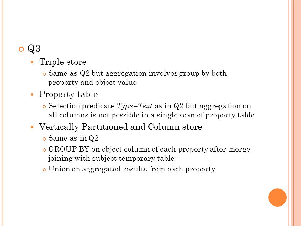 Q3 Triple store Same as Q2 but aggregation involves group by both property and object value Property table Selection predicate Type=Text as in Q2 but aggregation on all columns is not possible in a single scan of property table Vertically Partitioned and Column store Same as in Q2 GROUP BY on object column of each property after merge joining with subject temporary table Union on aggregated results from each property