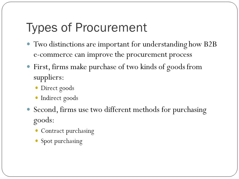 Types of Procurement Two distinctions are important for understanding how B2B e-commerce can improve the procurement process First, firms make purchas
