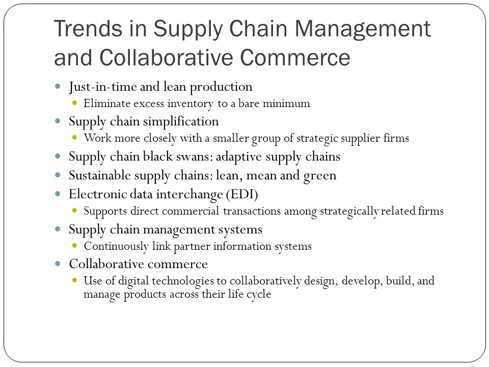 Trends in Supply Chain Management and Collaborative Commerce Just-in-time and lean production Eliminate excess inventory to a bare minimum Supply chai
