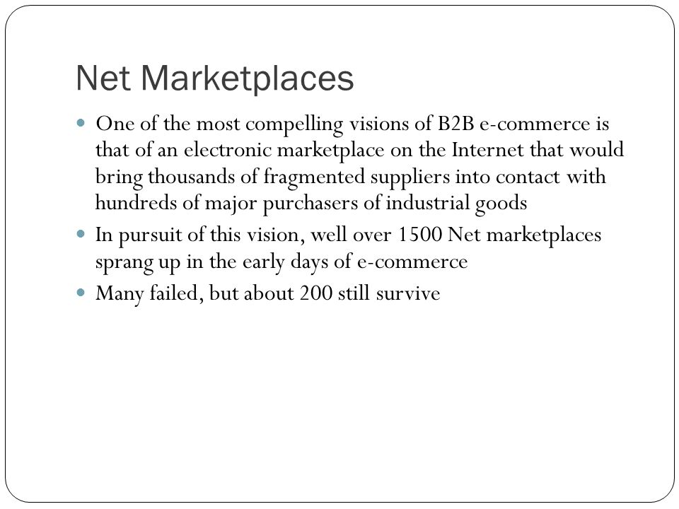 Net Marketplaces One of the most compelling visions of B2B e-commerce is that of an electronic marketplace on the Internet that would bring thousands