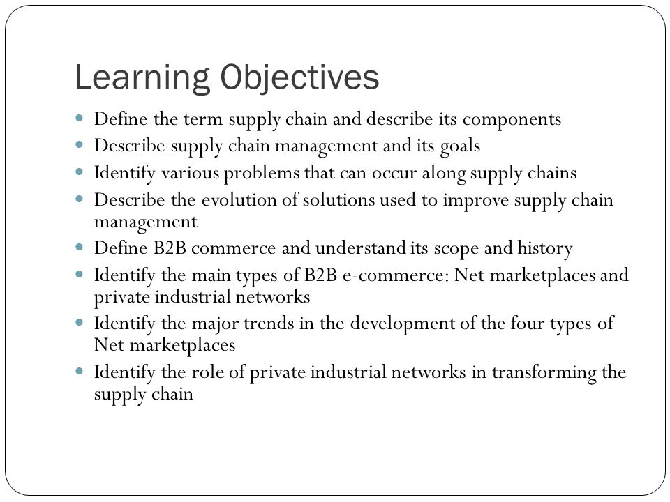 Learning Objectives Define the term supply chain and describe its components Describe supply chain management and its goals Identify various problems