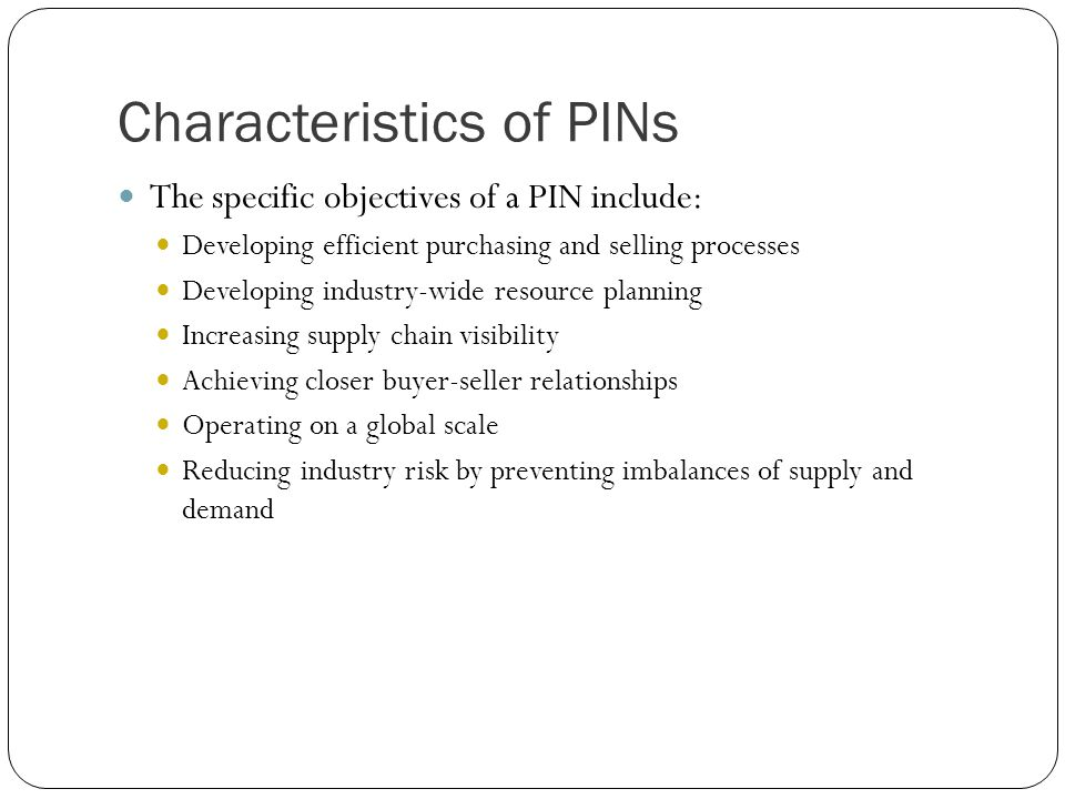 Characteristics of PINs The specific objectives of a PIN include: Developing efficient purchasing and selling processes Developing industry-wide resou