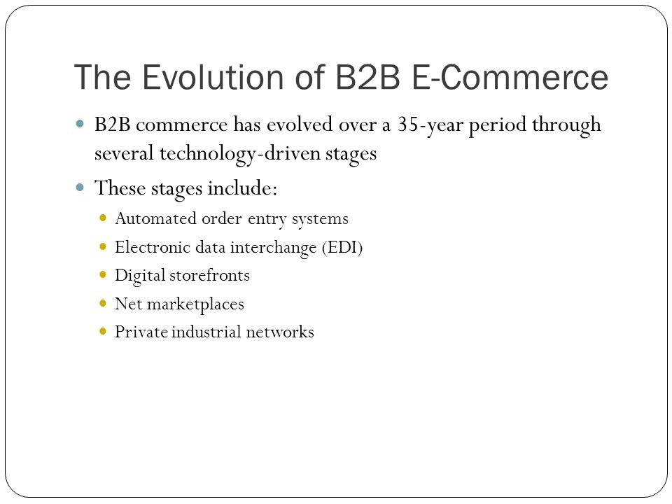 The Evolution of B2B E-Commerce B2B commerce has evolved over a 35-year period through several technology-driven stages These stages include: Automate