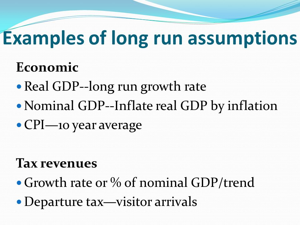 Examples of long run assumptions Economic Real GDP--long run growth rate Nominal GDP--Inflate real GDP by inflation CPI1o year average Tax revenues Growth rate or % of nominal GDP/trend Departure taxvisitor arrivals