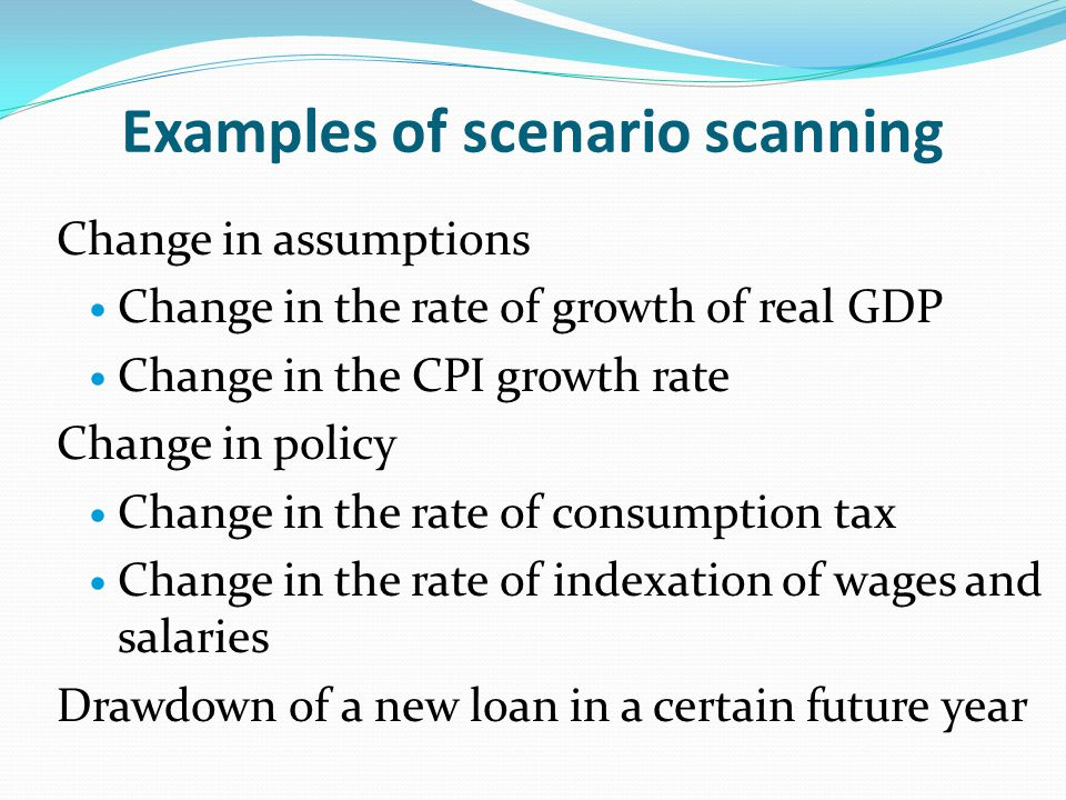 Examples of scenario scanning Change in assumptions Change in the rate of growth of real GDP Change in the CPI growth rate Change in policy Change in the rate of consumption tax Change in the rate of indexation of wages and salaries Drawdown of a new loan in a certain future year